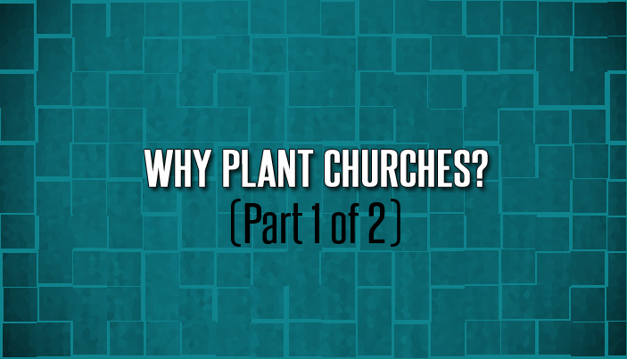 Why Plant Churches? (Part 1 of 2)