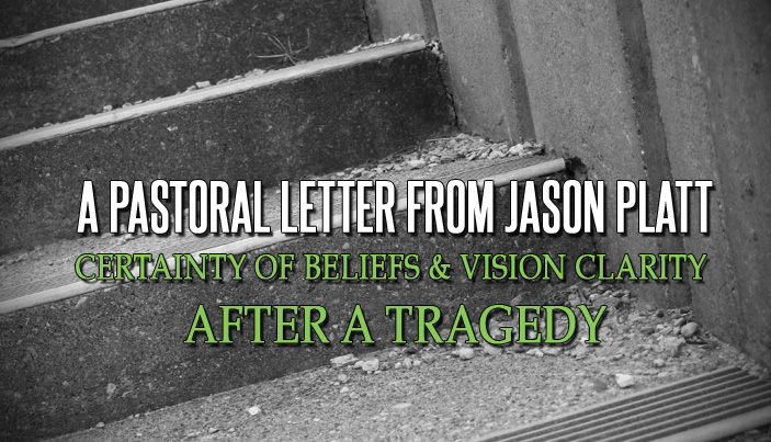A Pastoral Letter from Jason Platt – Certainty of Beliefs and Vision Clarity After a Tragedy
