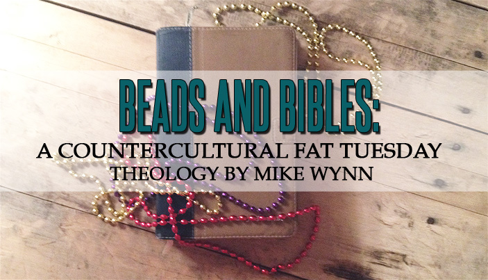 Beads and Bibles: A Countercultural Fat Tuesday Theology by Mike Wynn