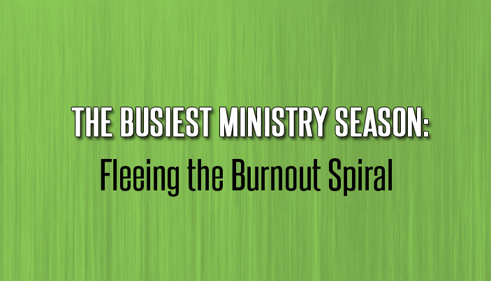 The Busiest Ministry Season: Fleeing the Burnout Spiral