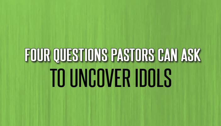 Four Questions Pastors Can Ask to Uncover Idols