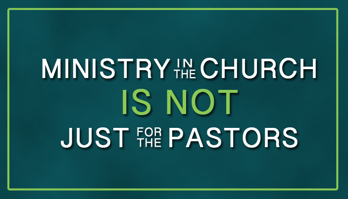 Ministry in the Church is Not Just For the Pastors