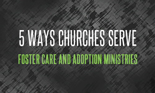 5 Ways Churches Serve Foster Care and Adoption Ministries