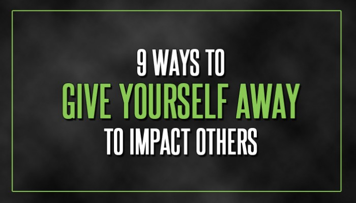 9 Ways to Give Yourself Away to Impact Others