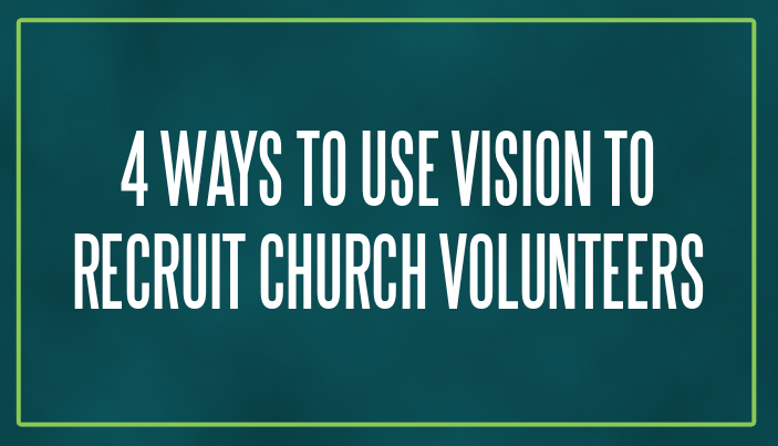 4 Ways to Use Vision to Recruit Church Volunteers