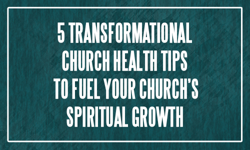 5 Transformational Church Health Tips To Fuel Spiritual Growth