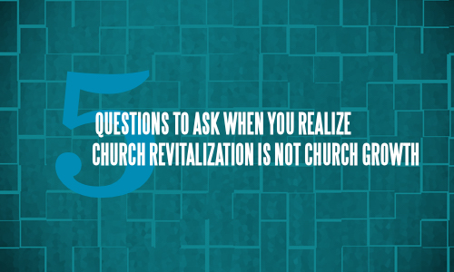 5 Questions to Ask When You Realize Church Revitalization is not Church Growth