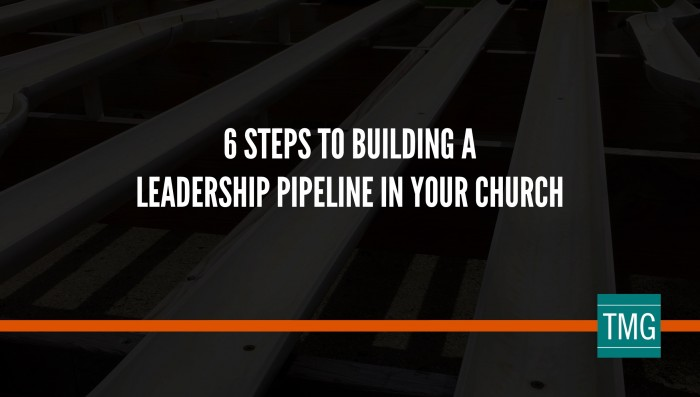 6 Steps to Building a Leadership Pipeline in Your Church
