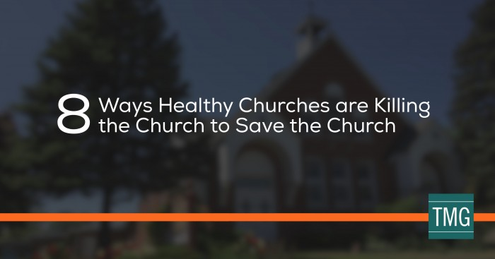 8 Ways Healthy Churches are Killing the Church to Save the Church