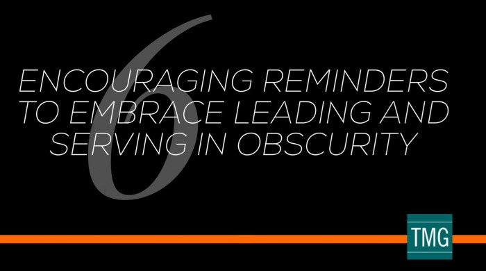 6 Encouraging Reminders to Embrace Leading and Serving in Obscurity