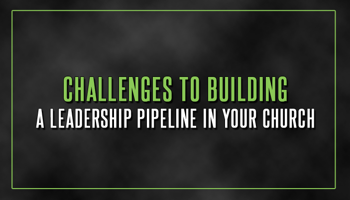 12 Challenges to Building a Leadership Pipeline in Your Church